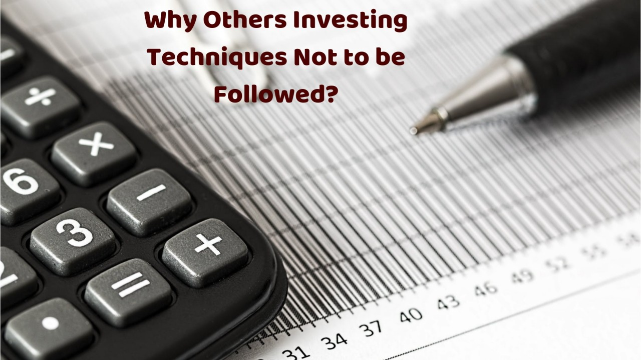 Why Others Investing Techniques Not to be Followed?